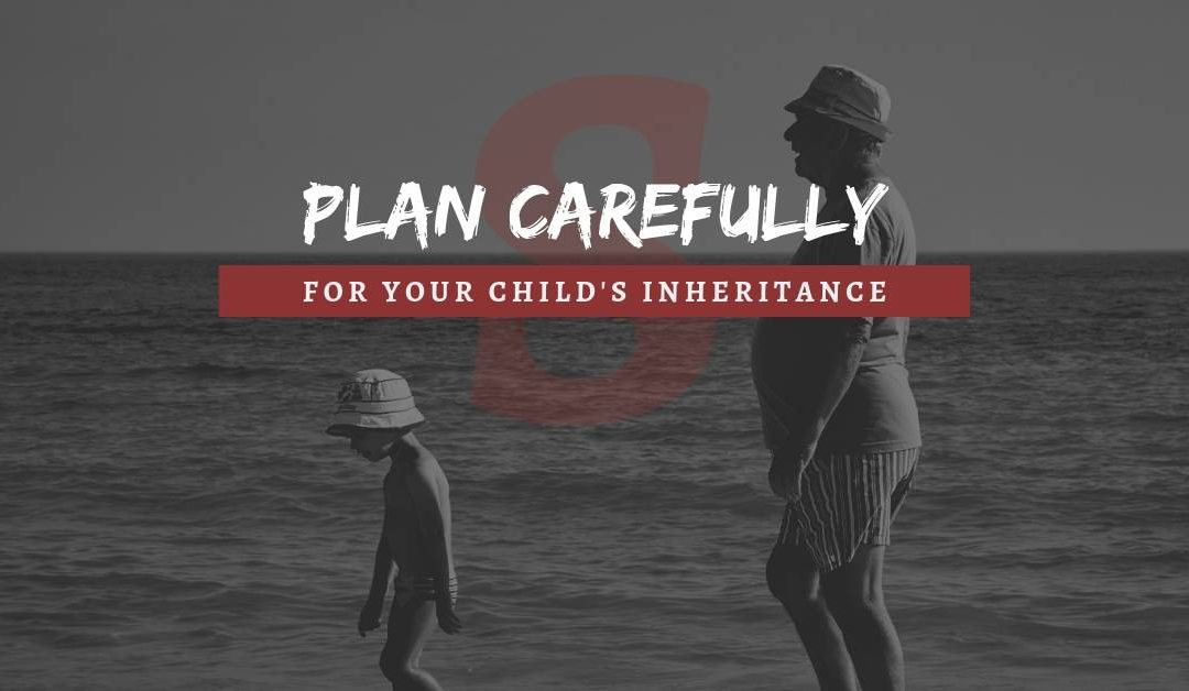 Plan carefully for your child's inheritance